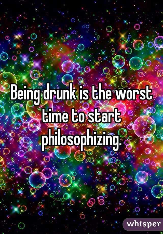 Being drunk is the worst time to start philosophizing.