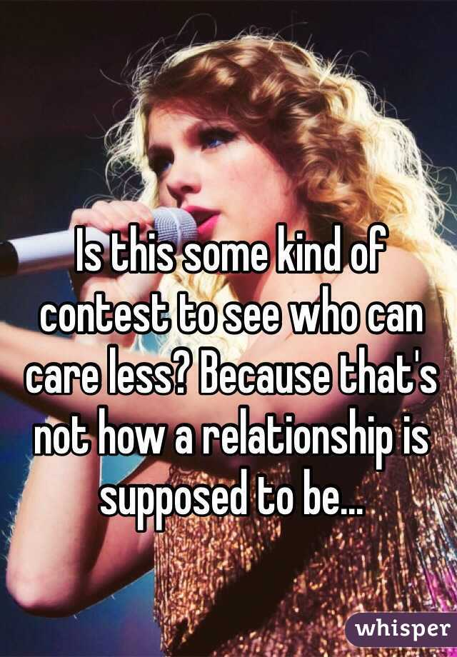 Is this some kind of contest to see who can care less? Because that's not how a relationship is supposed to be...