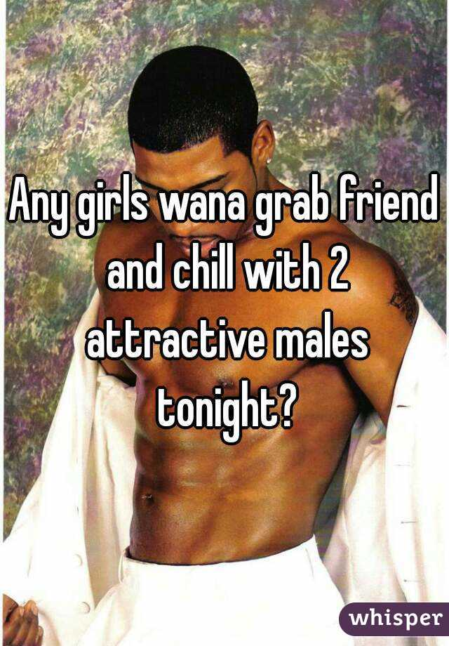 Any girls wana grab friend and chill with 2 attractive males tonight?