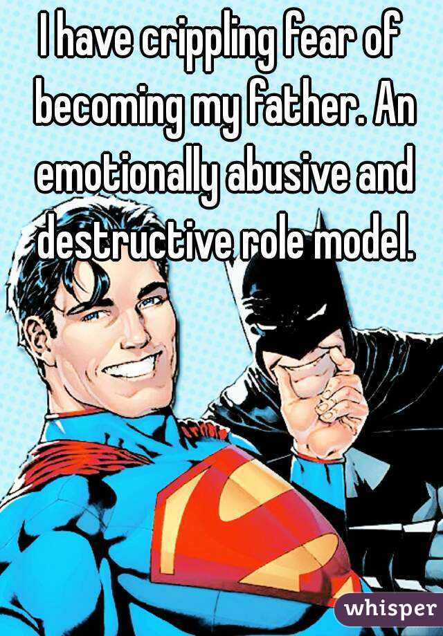 I have crippling fear of becoming my father. An emotionally abusive and destructive role model.