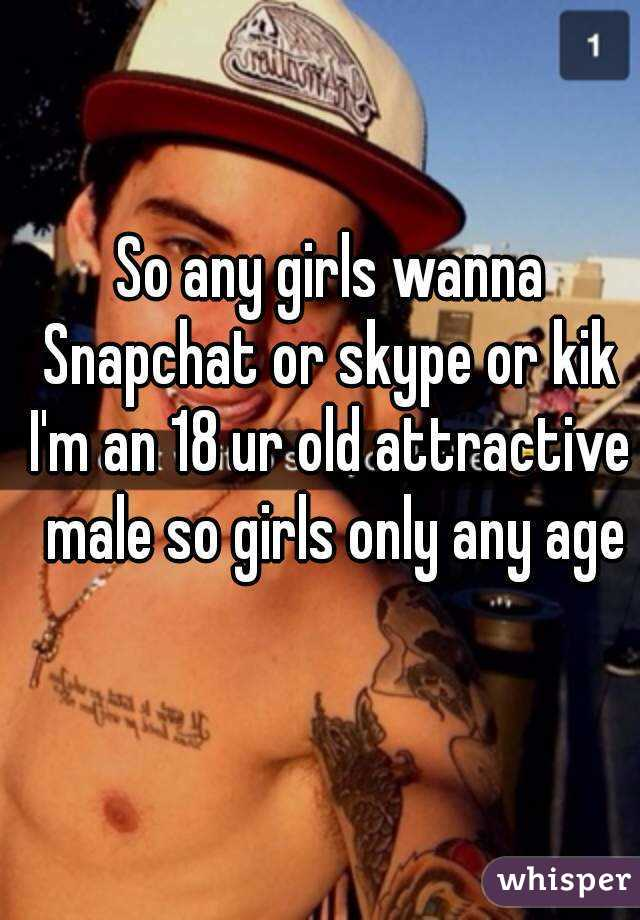 So any girls wanna Snapchat or skype or kik  I'm an 18 ur old attractive male so girls only any age