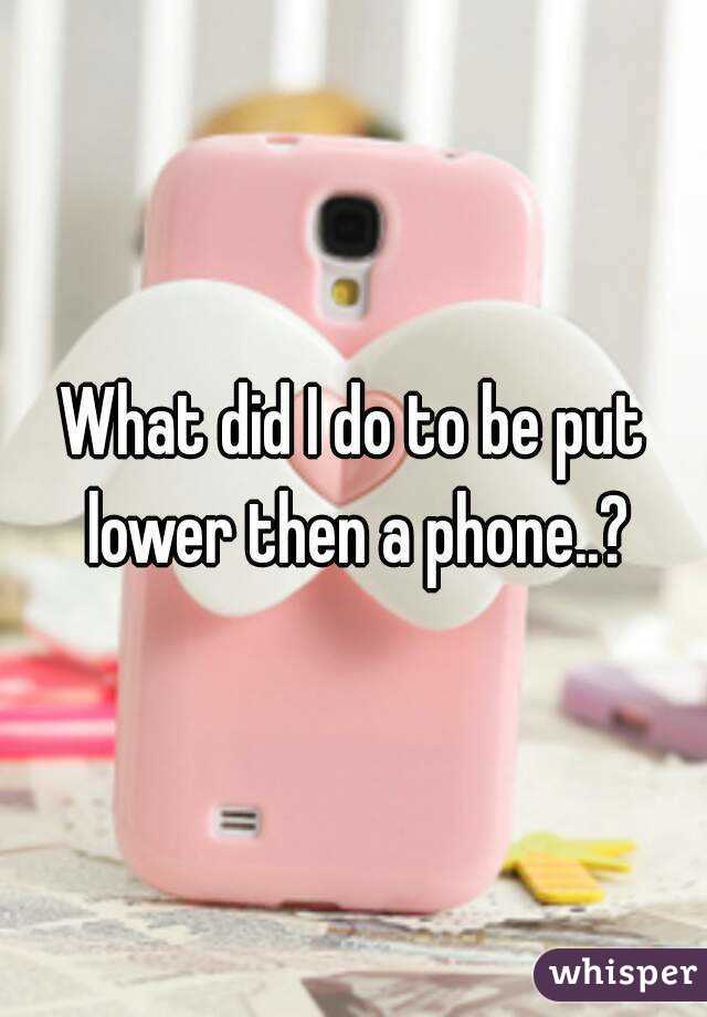 What did I do to be put lower then a phone..?