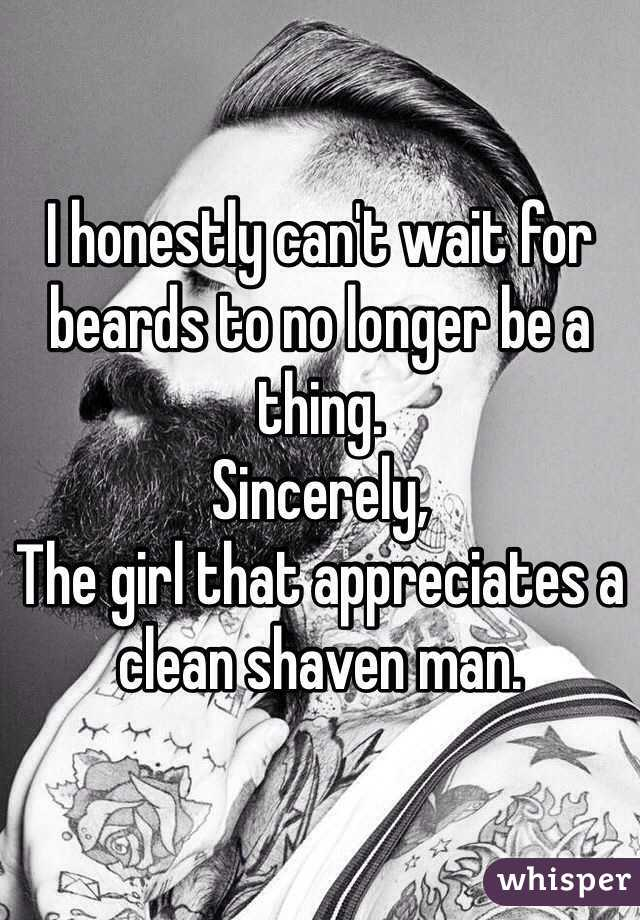 I honestly can't wait for beards to no longer be a thing.  Sincerely, The girl that appreciates a clean shaven man.