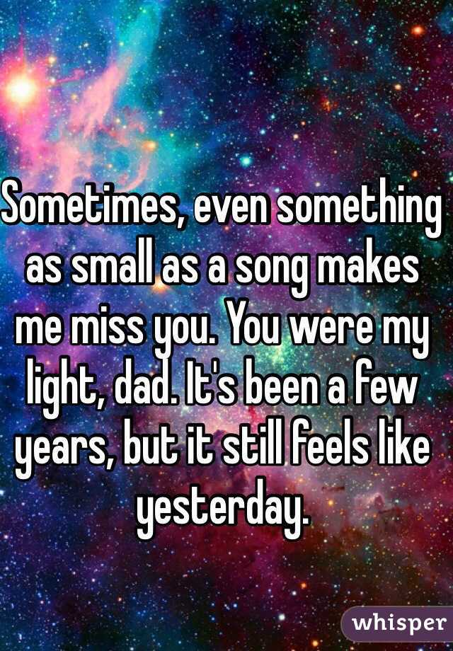 Sometimes, even something as small as a song makes me miss you. You were my light, dad. It's been a few years, but it still feels like yesterday.