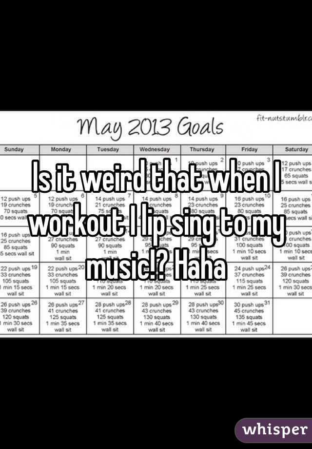 Is it weird that when I workout I lip sing to my music!? Haha