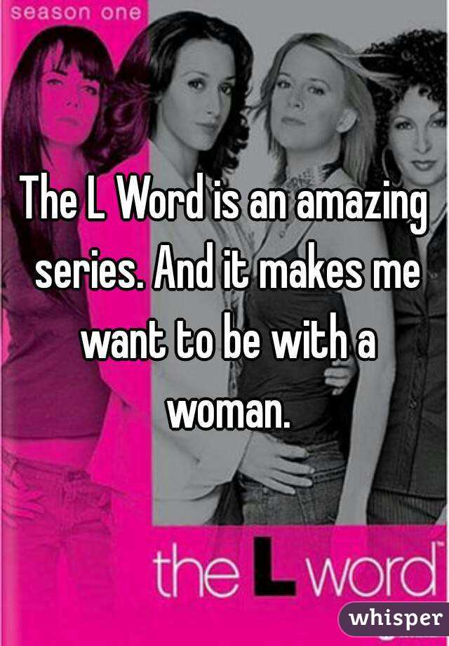 The L Word is an amazing series. And it makes me want to be with a woman.
