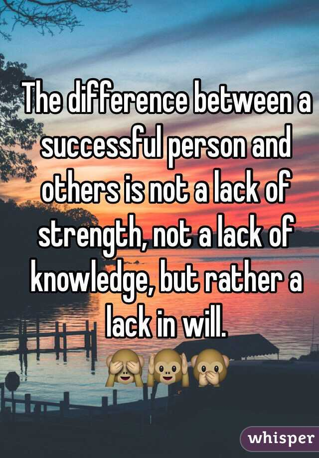 The difference between a successful person and others is not a lack of strength, not a lack of knowledge, but rather a lack in will.  🙈🙉🙊