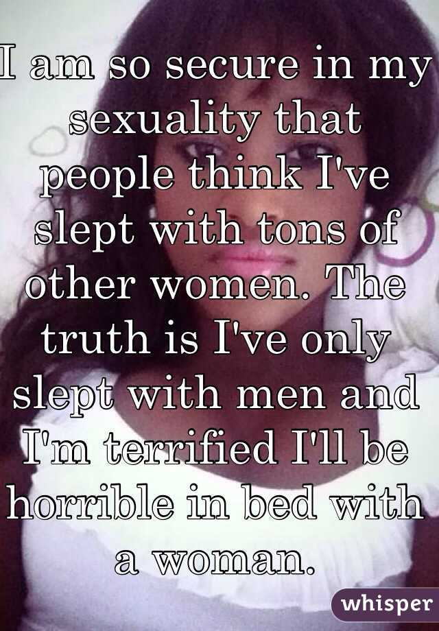 I am so secure in my sexuality that people think I've slept with tons of other women. The truth is I've only slept with men and I'm terrified I'll be horrible in bed with a woman.