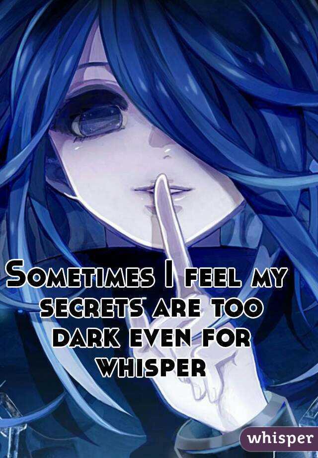 Sometimes I feel my secrets are too dark even for whisper
