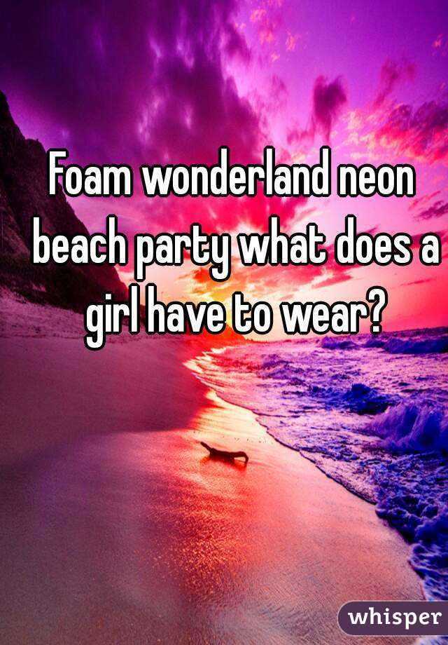 Foam wonderland neon beach party what does a girl have to wear?