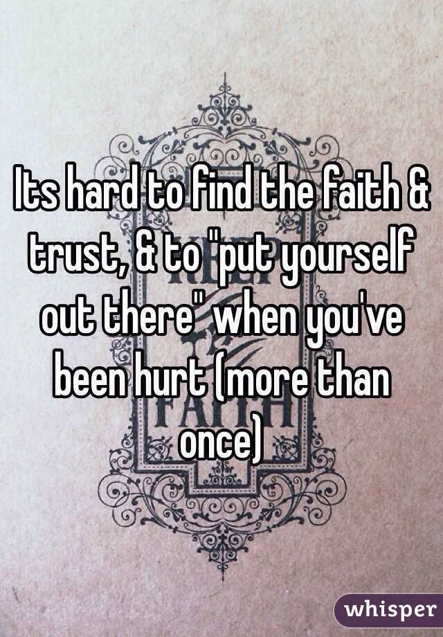 """Its hard to find the faith & trust, & to """"put yourself out there"""" when you've been hurt (more than once)"""