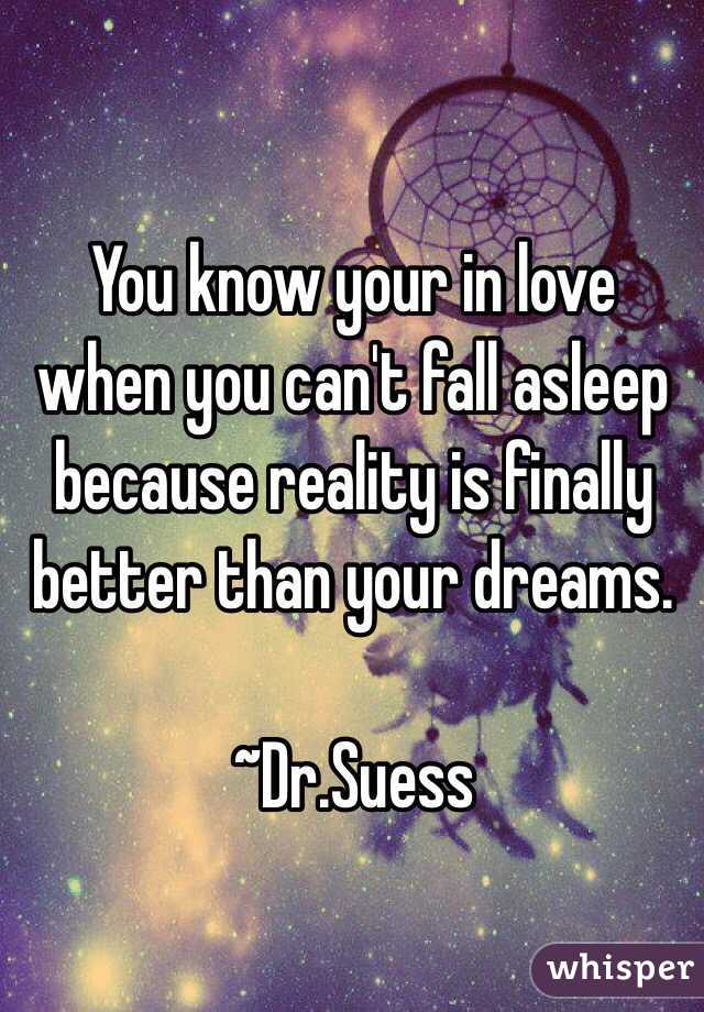 You know your in love when you can't fall asleep because reality is finally better than your dreams.  ~Dr.Suess