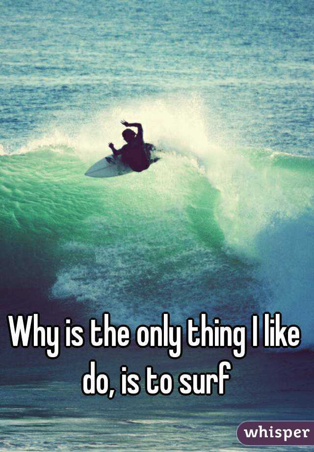Why is the only thing I like do, is to surf