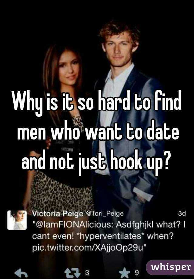 Why is it so hard to find men who want to date and not just hook up?