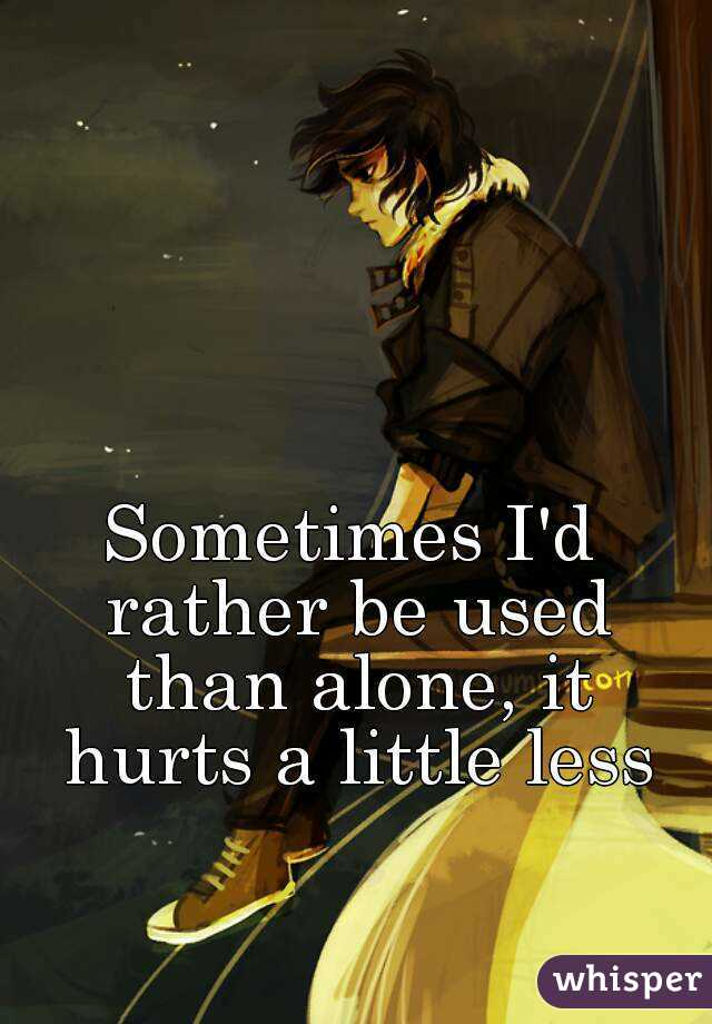 Sometimes I'd rather be used than alone, it hurts a little less