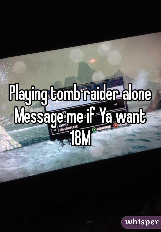 Playing tomb raider alone Message me if Ya want 18M