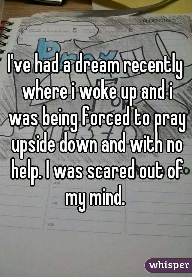 I've had a dream recently where i woke up and i was being forced to pray upside down and with no help. I was scared out of my mind.