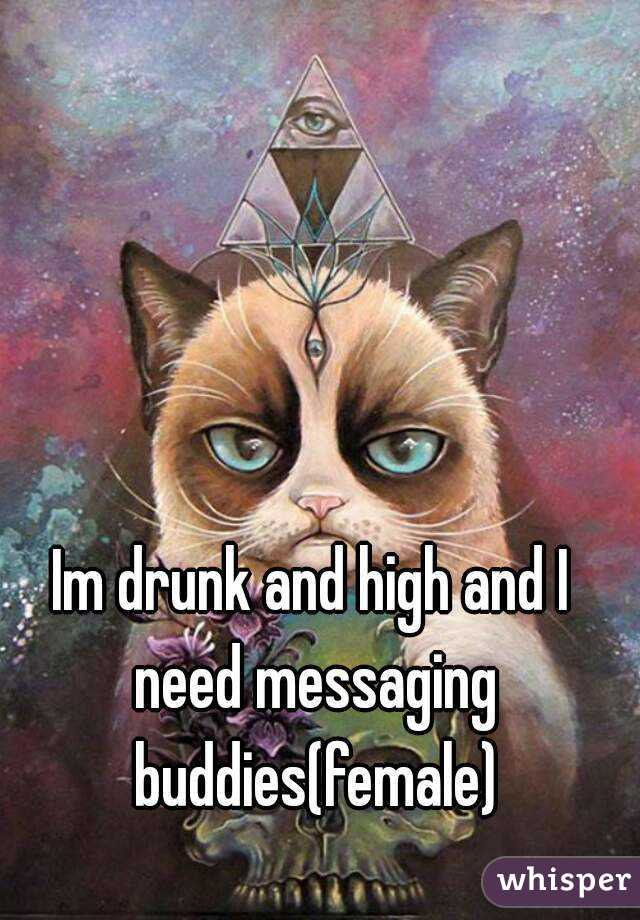 Im drunk and high and I need messaging buddies(female)