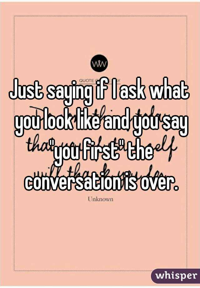 """Just saying if I ask what you look like and you say """"you first"""" the conversation is over."""