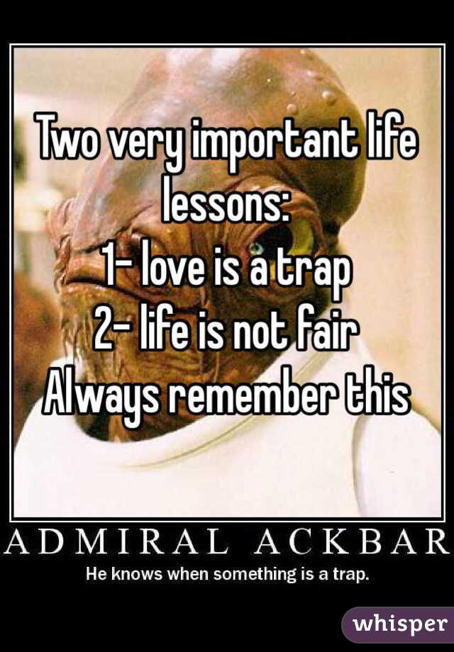 Two very important life lessons:  1- love is a trap 2- life is not fair Always remember this