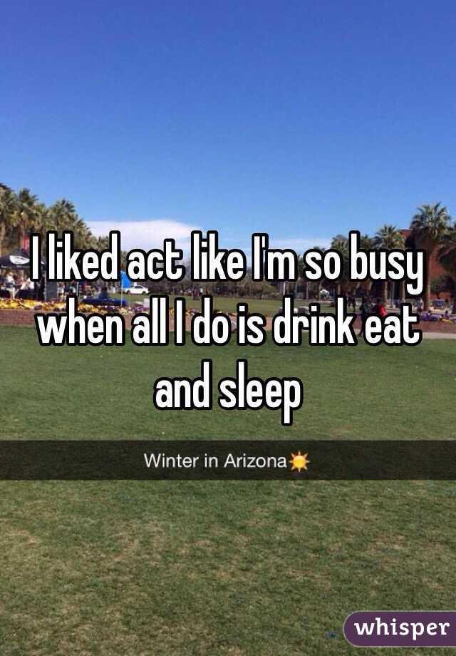 I liked act like I'm so busy when all I do is drink eat and sleep