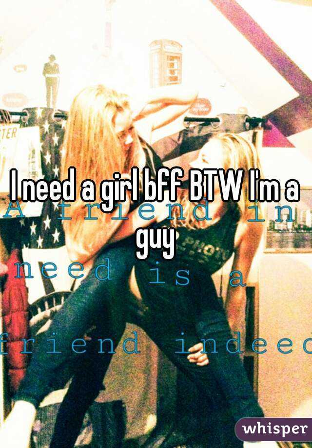 I need a girl bff BTW I'm a guy
