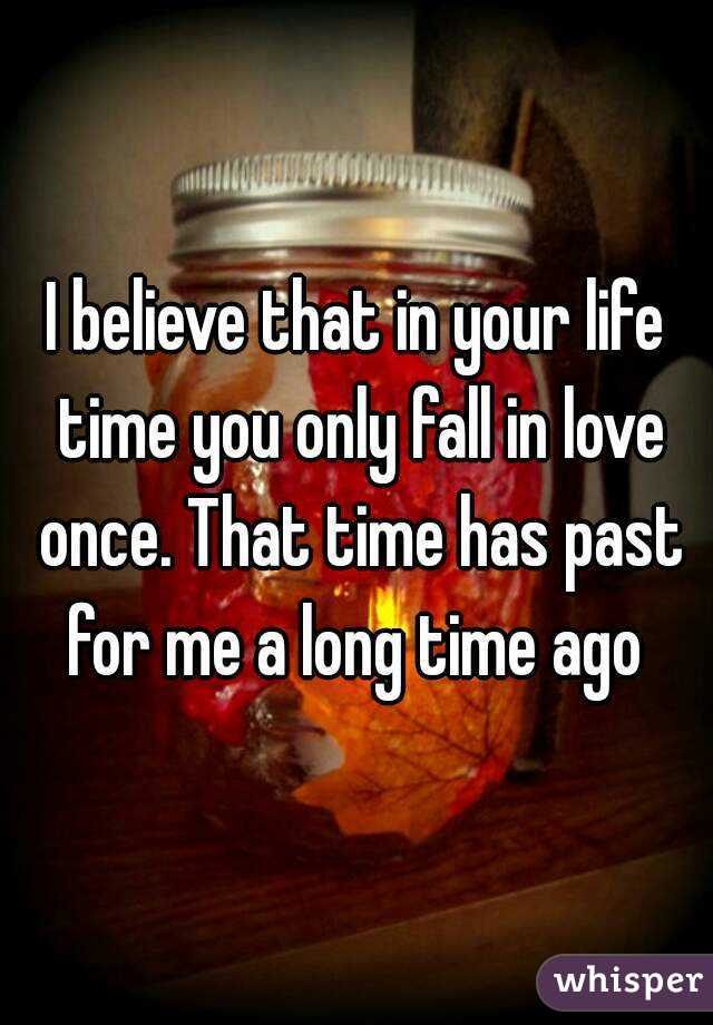 I believe that in your life time you only fall in love once. That time has past for me a long time ago