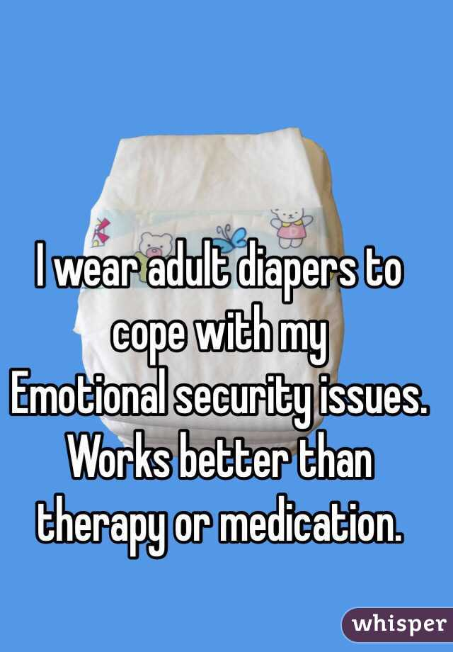 I wear adult diapers to cope with my  Emotional security issues. Works better than therapy or medication.