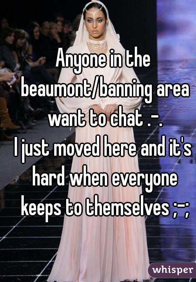 Anyone in the beaumont/banning area want to chat .-. I just moved here and it's hard when everyone keeps to themselves ;-;