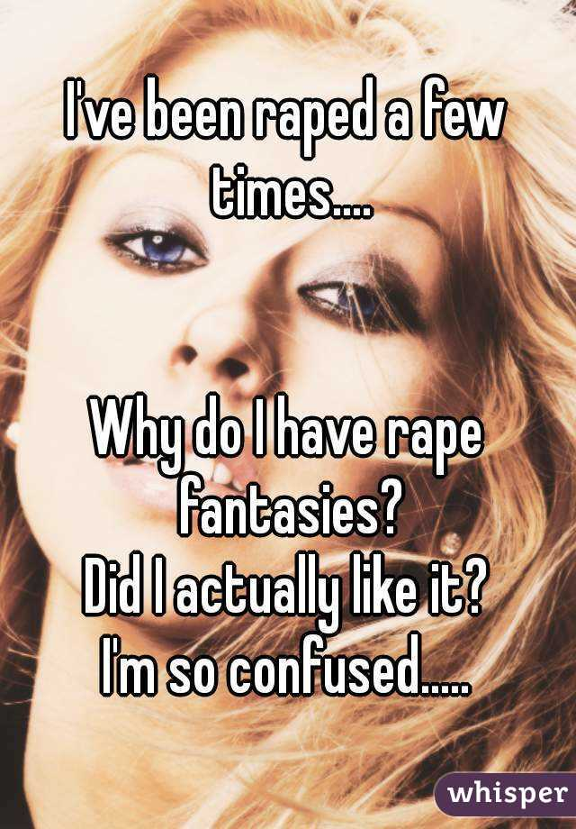 I've been raped a few times....   Why do I have rape fantasies? Did I actually like it? I'm so confused.....