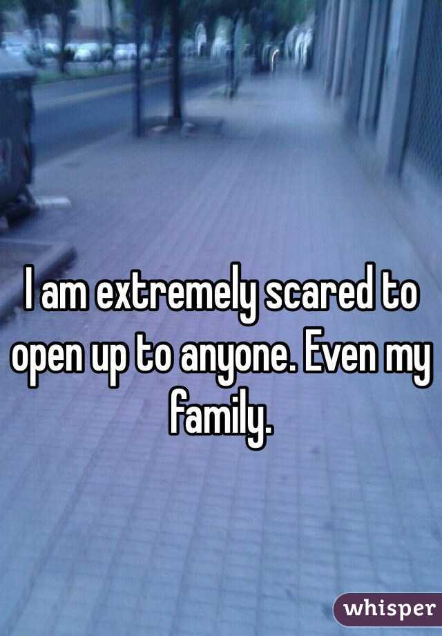 I am extremely scared to open up to anyone. Even my family.