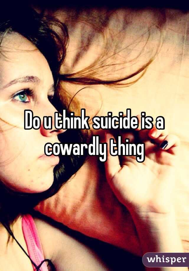 Do u think suicide is a cowardly thing
