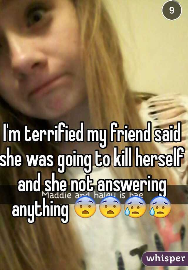 I'm terrified my friend said she was going to kill herself and she not answering anything 😨😨😰😰