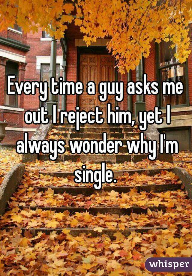 Every time a guy asks me out I reject him, yet I always wonder why I'm single.
