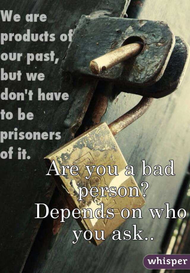 Are you a bad person? Depends on who you ask..