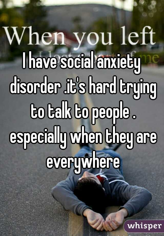 I have social anxiety disorder .it's hard trying to talk to people . especially when they are everywhere