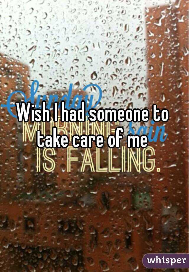 Wish I had someone to take care of me