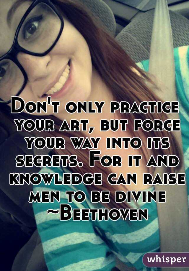 Don't only practice your art, but force your way into its secrets. For it and knowledge can raise men to be divine ~Beethoven