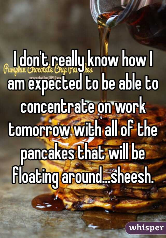 I don't really know how I am expected to be able to concentrate on work tomorrow with all of the pancakes that will be floating around...sheesh.