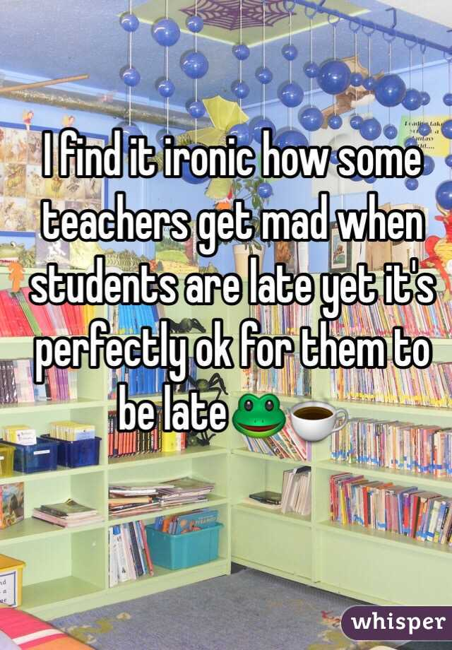 I find it ironic how some teachers get mad when students are late yet it's perfectly ok for them to be late🐸☕️