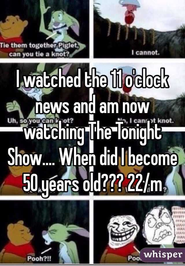 I watched the 11 o'clock news and am now watching The Tonight Show.... When did I become 50 years old??? 22/m