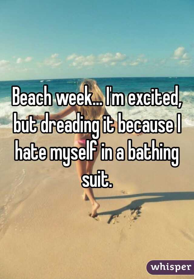 Beach week... I'm excited, but dreading it because I hate myself in a bathing suit.