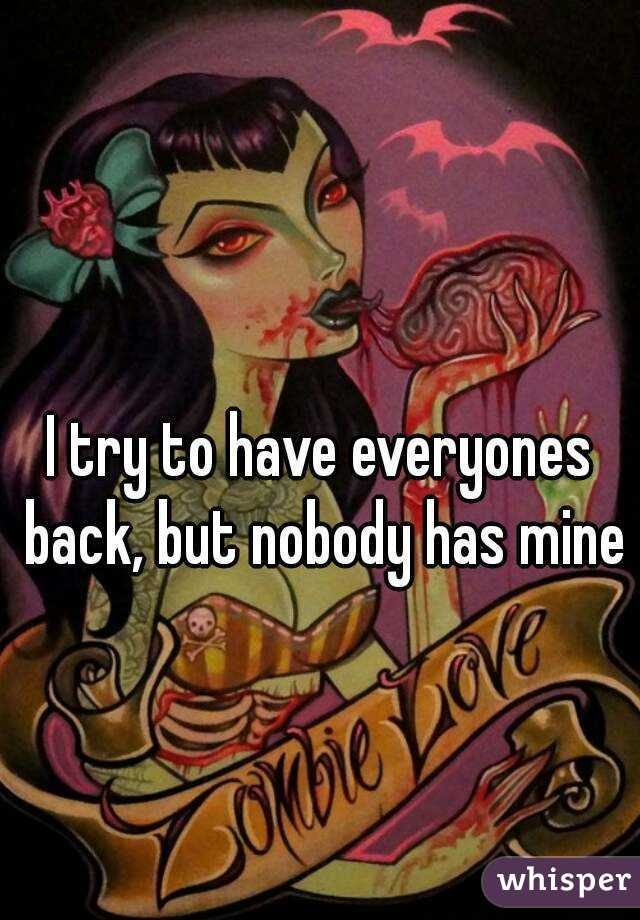 I try to have everyones back, but nobody has mine