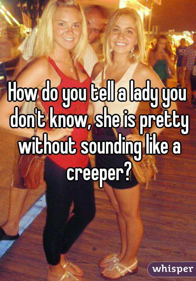 How do you tell a lady you don't know, she is pretty without sounding like a creeper?