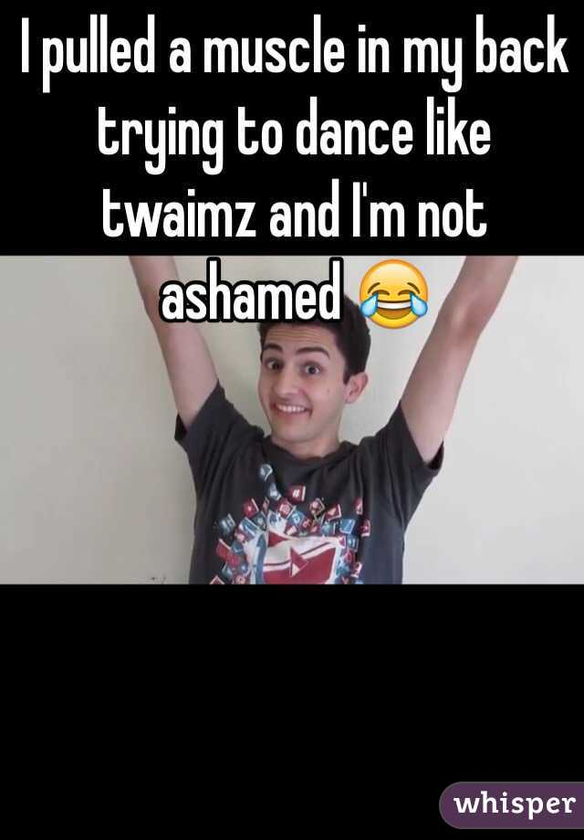 I pulled a muscle in my back trying to dance like twaimz and I'm not ashamed 😂