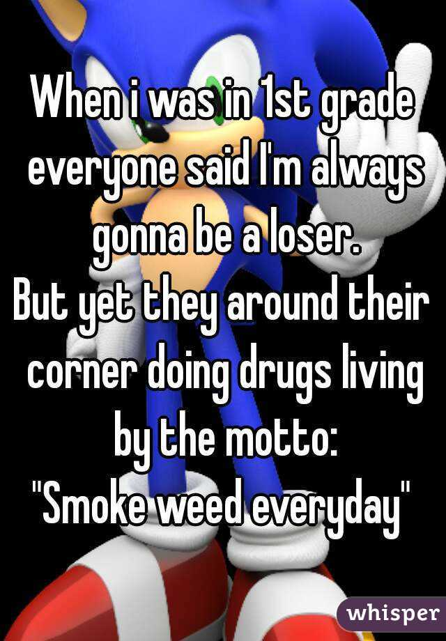"""When i was in 1st grade everyone said I'm always gonna be a loser. But yet they around their corner doing drugs living by the motto: """"Smoke weed everyday"""""""