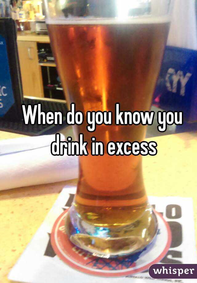 When do you know you drink in excess