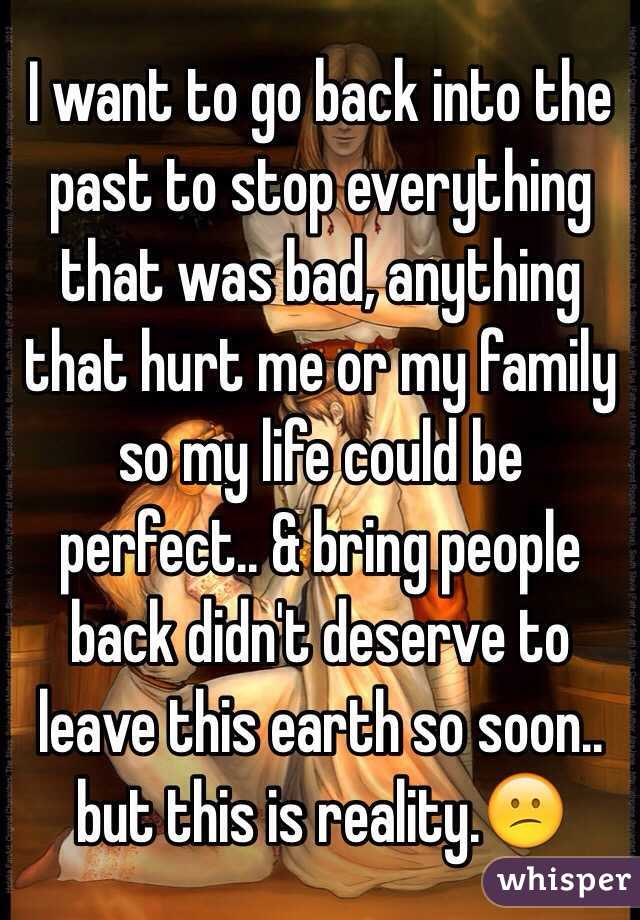 I want to go back into the past to stop everything that was bad, anything that hurt me or my family so my life could be perfect.. & bring people back didn't deserve to leave this earth so soon.. but this is reality.😕