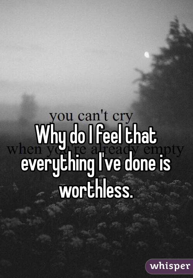 Why do I feel that everything I've done is worthless.