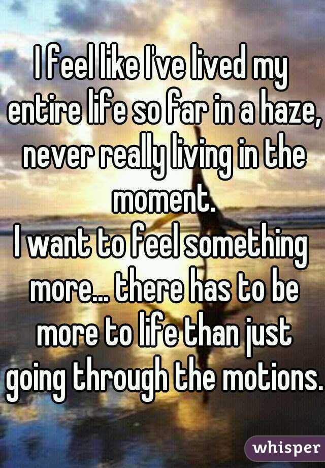 I feel like I've lived my entire life so far in a haze, never really living in the moment.   I want to feel something more... there has to be more to life than just going through the motions.